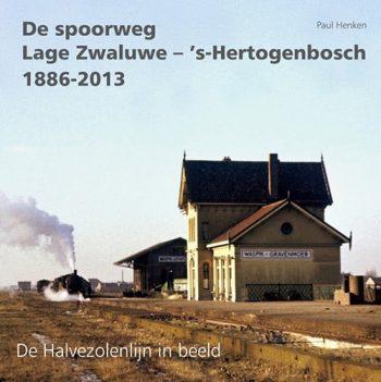 De Spoorweg Lage Zwaluwe - 's-Hertogenbosch 1886-2013